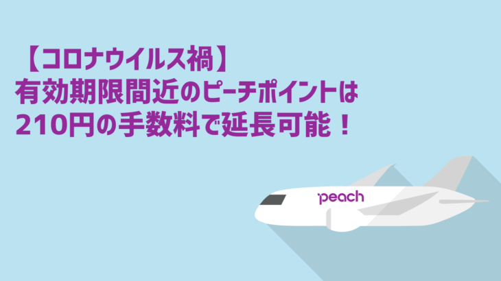 【6月22日更新】【コロナウイルス禍】有効期限間近のピーチポイントは210円の手数料で延長可能!その方法を紹介!