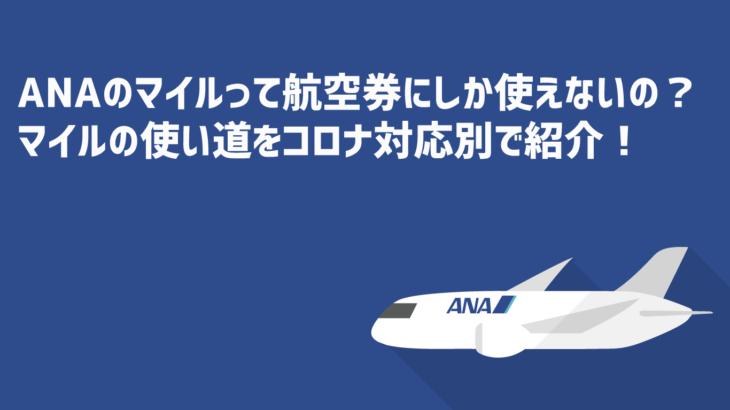 ANAのマイルって航空券にしか使えないの?ANAマイルの使い道をコロナウイルス対応別で紹介!